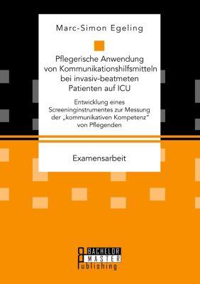 Pflegerische Anwendung von Kommunikationshilfsmitteln bei invasiv-beatmeten Patienten auf ICU. Entwicklung eines Screeni, Marc-Simon Egeling