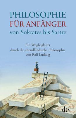 Philosophie für Anfänger von Sokrates bis Sartre, Ralf Ludwig