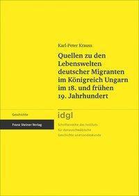 Quellen zu den Lebenswelten deutscher Migranten im Königreich Ungarn im 18. und frühen 19. Jahrhundert, Karl-Peter Krauss