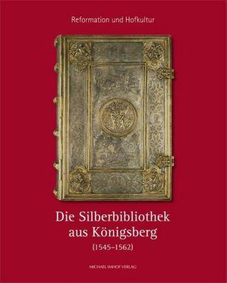 Reformation und Hofkultur. Die Silberbibliothek aus Königsberg (1545-1562)