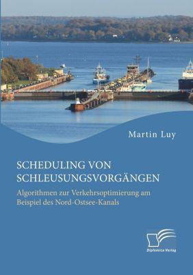Scheduling von Schleusungsvorgängen: Algorithmen zur Verkehrsoptimierung am Beispiel des Nord-Ostsee-Kanals, Martin Luy