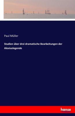 Studien über drei dramatische Bearbeitungen der Alexiuslegende, Paul Müller