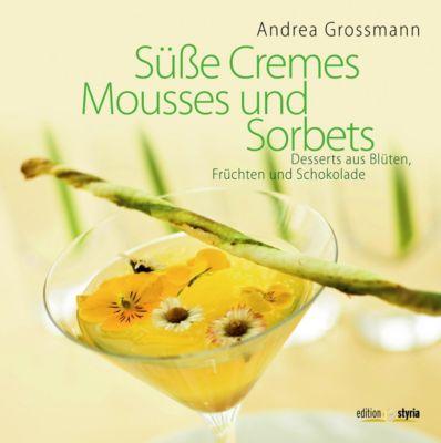 Süße Cremes, Mousses und Sorbets, Andrea Grossmann