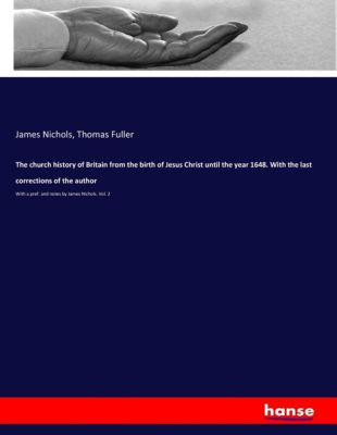 The church history of Britain from the birth of Jesus Christ until the year 1648. With the last corrections of the autho, James Nichols, Thomas Fuller