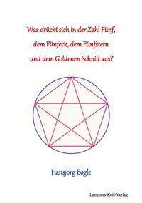 Was drück sich in der Zahl 5, dem Fünfeck, dem Fünfstern und dem Goldenen Schnitt aus?, Hansjörg Bögle