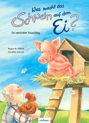 Was macht das Schwein auf dem Ei?, Regina M. Ehlbeck, Dorothea Ackroyd