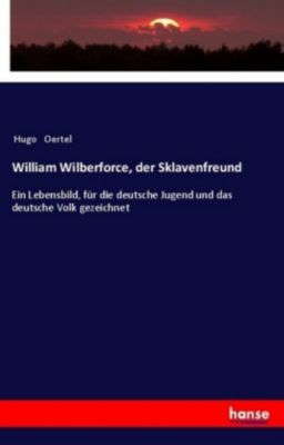 William Wilberforce, der Sklavenfreund, Hugo Oertel