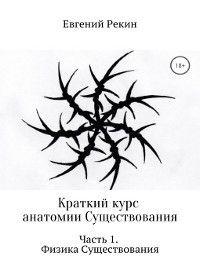 Краткий курс анатомии Существования. Часть 1. Физика Существования, Евгений Рекин