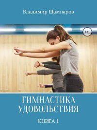 Гимнастика удовольствия. Книга 1, Владимир Шампаров