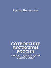 Сотворение Волжской России. Книга 1.Девять дней одного года, Руслан Богомолов
