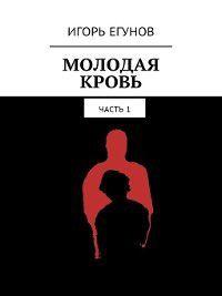 Молодая кровь. Часть1, Игорь Егунов
