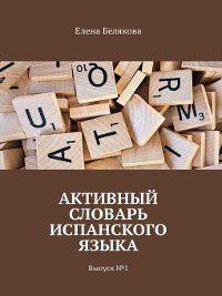 Активный словарь испанского языка. Выпуск№1, Елена Белякова