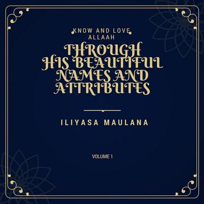 1: Know and Love Allah through His Beautiful Names and Attributes (1, #1), Iliyasa Maulana