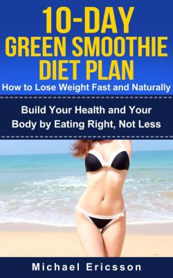 10-Day Green Smoothie Diet Plan: How To Lose Weight Fast And Naturally: Build Your Health And Your Body By Eating Right, Not Less, Dr. Michael Ericsson