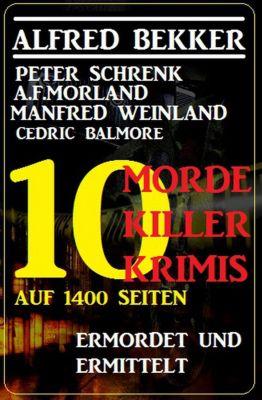 10 Morde, 10 Killer - 10 Krimis auf 1400 Seiten: Ermordet und ermittelt, Alfred Bekker, Manfred Weinland, A. F. Morland, Peter Schrenk, Cedric Balmore