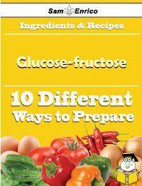 10 Ways to Use Glucose-fructose (Recipe Book), Sam Enrico, Alphonso Jaynes