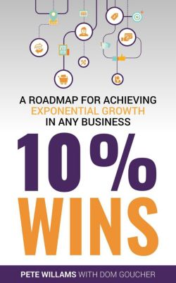 10% Wins: A Roadmap for Achieving Exponential Growth in ANY Business, Pete Williams, Dom Goucher