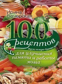100 рецептов для улучшения памяти и работы мозга. Вкусно, полезно, душевно, целебно, Ирина Вечерская