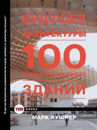 Будущее архитектуры. 100 самых необычных зданий, Марк Кушнер