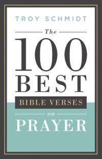100 Best Bible Verses on Prayer, Troy Schmidt