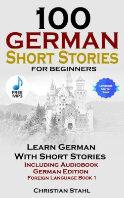 100 German Short Stories for Beginners Learn German with Stories Including Audiobook German Edition Foreign Language Book 1, Christian Stahl