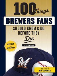 100 Things...Fans Should Know: 100 Things Brewers Fans Should Know & Do Before They Die, Tom Haudricourt