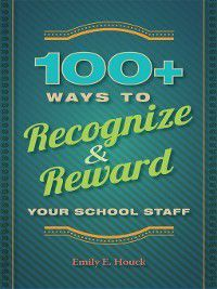 100+ Ways to Recognize and Reward Your School Staff, Emily E. Houck