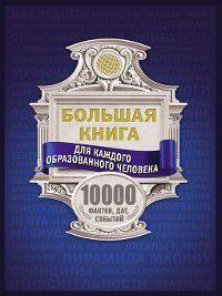 Большая книга для каждого образованного человека. 10000 фактов, дат, событий, Анна Спектор, Ирина Блохина, Марина Тараканова