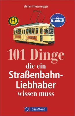 101 Dinge, die ein Straßenbahn-Liebhaber wissen muss - Stefan Friesenegger |