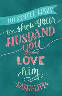 101 Simple Ways to Show Your Husband You Love Him, Kathi Lipp