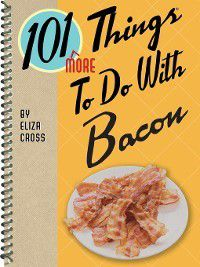 101 Things to Do With…: 101 More Things to Do with Bacon, Eliza Cross