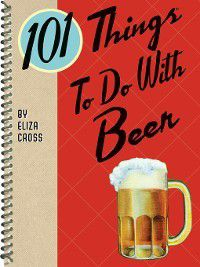 101 Things to Do With…: 101 Things to Do with Beer, Eliza Cross