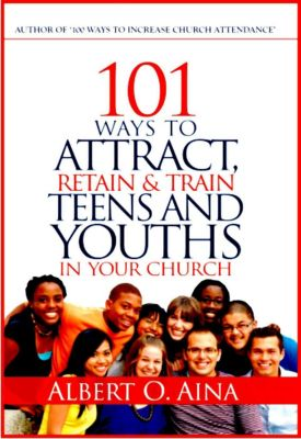 101 Ways To Attract, Retain And Train Teens And Youths In Your Church, Albert O. Aina
