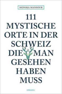 111 mystische Orte in der Schweiz, die man gesehen haben muss - Monika Mansour  