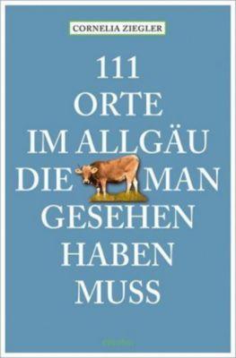 111 Orte im Allgäu, die man gesehen haben muss - Cornelia Ziegler pdf epub