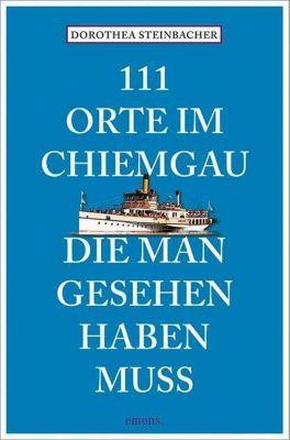 111 Orte im Chiemgau, die man gesehen haben muss - Dorothea Steinbacher |