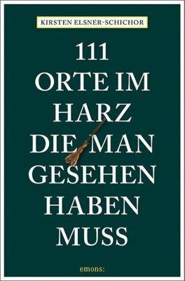 111 Orte im Harz, die man gesehen haben muss - Kirsten Elsner-Schichor  