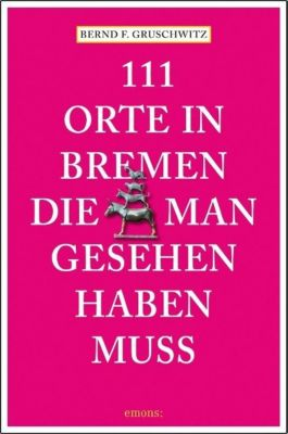 111 Orte in Bremen, die man gesehen haben muss - Bernd F. Gruschwitz |