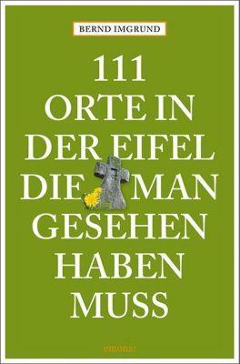 111 Orte in der Eifel, die man gesehen haben muss - Bernd Imgrund |