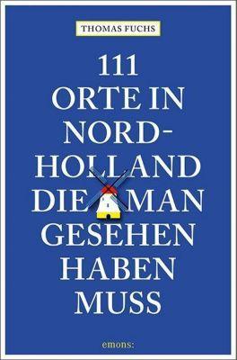 111 Orte in Nordholland, die man gesehen haben muss - Thomas Fuchs |
