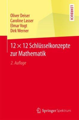 12 × 12 Schlüsselkonzepte zur Mathematik, Oliver Deiser, Dirk Werner, Elmar Vogt, Caroline Lasser