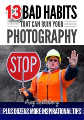 13 Bad Habits That Can Ruin Your Photography, Ray Salisbury