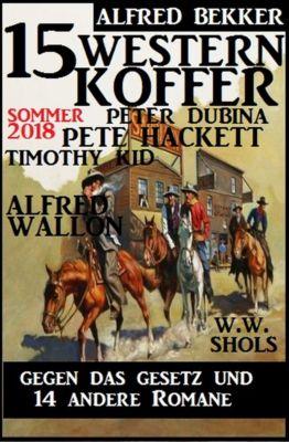 15 Western Koffer Sommer 2018 - Gegen das Gesetz und 14 andere Romane, Alfred Bekker, W. W. Shols, Alfred Wallon, Pete Hackett, Peter Dubina, Timothy Kid