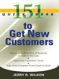 151 Quick Ideas: 151 Quick Ideas to Get New Customers, Jerry R. Wilson