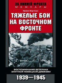Тяжелые бои на Восточном фронте. Воспоминания ветерана элитной немецкой дивизии. 1939—1945, Эрвин Бартман