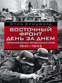 Восточный фронт день за днем. Германский вермахт против Красной армии. 1941-1945, Стив Кроуфорд