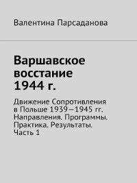 Варшавское восстание 1944 г. Движение Сопротивления в Польше 1939-1945гг. Направления. Программы. Практика. Результаты. Часть 1, Валентина Парсаданова