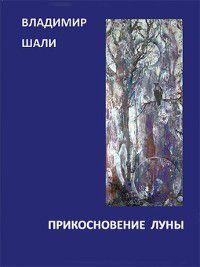 Прикосновение Луны. Книга стихотворений 1970-1990, Владимир Шали