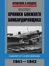 Хроники ближнего бомбардировщика. Су-2 и его экипажи. 1941–1943, Дмитрий Дёгтев, Дмитрий Зубов