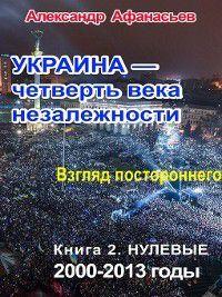 Украина – четверть века незалежности. Взгляд постороннего. Книга 2. Нулевые. 2000 – 2013, Александр Афанасьев